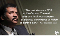 "memesdaily memes: ""The real stars are NOT  at the Oscars. The real  stars are luminous spheres  of plasma, the closest of which  is Earth's sun."" Neil deGrasse Tyson memesdaily memes"