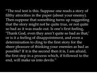 "Bad, God, and True: ""The real test is this. Suppose one reads a story of  filthy atrocities in the paper (about your enemy)  Then suppose that something turns up suggesting  that the story might not be quite true, or not quite  so bad as it was made out. Is one's first feeling,  Thank God, even they aren't quite so bad as that,  or is it a feeling of disappointment, and even a  determination to cling to the first story for the  sheer pleasure of thinking your enemies as bad as  possible? If it is the second then it is, I am afraid,  the first step in a process which, if followed to the  end, will make us into devils."""