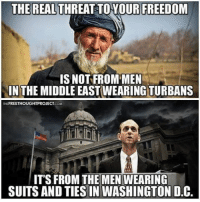 Memes, 🤖, and Turban: THE REAL THREAT TO YOUR FREEDOM  IS NOT FROM MEN  IN THE MIDDLE EASTWEARING TURBANS  THE FREETHOUGHTPROJECTCOM  IT'S FROM THE MEN WEARING  SUITS AND TIESIN WASHINGTON D.C. ☝☝