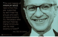 """Strickened: """"The real tragedy of  MINIMUM WAGE  laws is that they  are supported  by well-meaning  groups who want  to reduce poverty  But the people who  are hurt most by  higher minimums  are the most  poverty stricken.""""  MILTON FRIEDMAN  Mercatus org"""