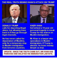 Donald Trump, Friends, and Lawyer: THE REAL TRUTH BEHIND KHAN'S ATTACK ON TRUMP  DONALD TRUMP  calls for deporting illegal  aliens, but allowing them  back in if they go through  legal channels.  KHIZR KHAN  hid behind a 12-year old  personal tragedy to insult  Trump for his stance on  Muslim immigration.  He has never called for Mr Khan is a lawyer who  deportation of Muslims, specializes in Muslim  only for a temporary stop immigration, If Trump is  to Muslim immigration  from terrorist countries. Simple as that.  elected, he loses money.  UPDATE SINCE THE TRUTH CAME OUT, MR KHAN HAS  PANICKED AND DELETED HIS IMMIGRATION LAW SITE. Tag all your friends to follow @unclesamsmisguidedchildren UncleSamsMisguidedChildren USMCNation USMC SecondAmendment Constitutionalist Veteran Capitalist HillaryForPrison CrookedHillary HillaryForGitmo WikiLeaks Trump2016 MakeAmericaGreatAgain NeverHillary HillaryForPrison2016