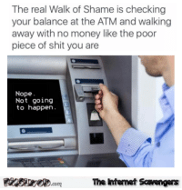Funny, Internet, and Money: The real Walk of Shame is checking  your balance at the ATM and walking  away with no money like the poor  piece of shit you are  Nope  Not going  to happen  圈2 Egeete.com  Te Internet Savengers <p>Funny picture boulevard  A humorous TGIF treat  PMSLweb </p>