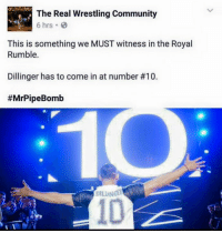 It HAS to happen! #HolyFoley happens TOMORROW- right after The Rumble!: The Real Wrestling Community  6 hrs. B  This is something we MUST witness in the Royal  Rumble.  Dillinger has to come in at number #10.  #MrPipe Bomb  DILINGER It HAS to happen! #HolyFoley happens TOMORROW- right after The Rumble!