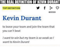"THE REALDEFINITIONOF KEVIN DURANT  TOP DEFINITION  NBAMEMES  Kevin Durant  to leave your team and join the team that  you can't beat  I want to win but my team is so weak so I  want to Kevin Durant Sorry KD... Tag a friend who wants to ""Kevin Durant""😂😂😂-------------------First liker -@labit_will"