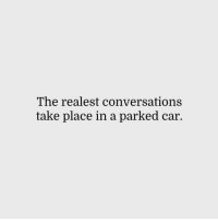 Car, Realest, and  Place: The realest conversations  take place in a parked car.