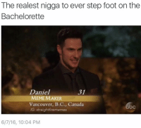 @straightfirememes: The realest nigga to ever step foot on the  Bachelorette  Daniel  31  MEME MAKER  Vancouver, B.C., Canada  IG: straight firememes  6/7/16, 10:04 PM @straightfirememes