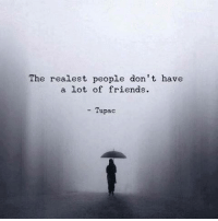 friend: The realest people don't have  a lot of friends.  Tupac