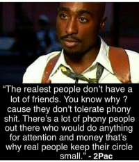 "Friends, Memes, and Money: ""The realest people don't have a  lot of friends. You know why?  cause they don't tolerate phony  shit. There's a lot of phony people  out there who would do anything  for attention and money that's  why real people keep their circle  small."" - 2Pac https://t.co/76JJXBoVl2"