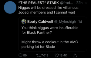 """Blackpeopletwitter, Blade, and Booty: """"THE REALEST"""" STARK@frod... . 22h  Niggas will be dressed like villainous  Jodeci members and I cannot wait  Booty Caldwell @_Myleshigh 1d  You think niggas were insufferable  for Black Panther?  Might throw a cookout in the AMC  parking lot for Blade  L7,619  89  18.4K A few tax evasions here and there to keep it real"""