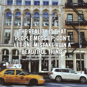 Beautiful, Life, and Love: THE REALITYISTHAT  PEOPLE MESS UP,DONT!  LETONE MISTAKE RUIN A  TO  PHOTOGRAPHER GABEARAUJO remanence-of-love:  Don't let one mistake ruin a beautiful thing…   Follow for more relatable love and life quotes!!
