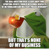 "Advice, Police, and Sports: THE REALQUESTION HEREISWHY HAVE OUR  SPORTING EVENTSTURNEDINTO HUGE DISPLAYS  OFNATIONALISMAND MILTARY/POLICE WORSHIPA  BUT THATS NONE  OF MY BUSINESS <p><a href=""http://advice-animal.tumblr.com/post/165774707048/as-someone-who-doesnt-really-care-much-about"" class=""tumblr_blog"">advice-animal</a>:</p>  <blockquote><p>As someone who doesn't really care much about professional sports</p></blockquote>"