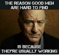 THE REASON GOOD MEN  ARE HARD TO FIND  IS BECAUSE  THEY RE USUALLY WORKING