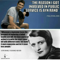 "Memes, 🤖, and Paul: THE REASON I GOT  INVOLVED IN PUBLIC  A SERVICE IS AYN RAND  PAUL RYAN, 2005  ""Whenever alegislator faces the  prospect of replacing a failed  health care bill, the best course of  action is to write the exact same  bill With different name, but make  it more expensive andletit cover  less people.""  -AYN RAND, FUCKING NEVER  ebaystate-libertarian"