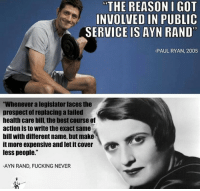 """Ayñ: """"THE REASON I GOT  INVOLVED IN PUBLIC  SERVICE IS AYN RAND""""  -PAUL RYAN, 2005  """"Whenever a legislator faces the  prospect of replacing a failed  health care bill, the best course of  action is to write the exact same  bill with different name, but make  it more expensive and let it cover  less people.""""  -AYN RAND, FUCKING NEVER"""