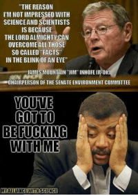 """Mmmhmm. Image by My Alliance with Science.: THE REASON  I'M NOT IMPRESSED WITH  SCIENCE AND SCIENTISTS  IS BECAUSE  THE LORDALMIGHTY CAN  OVERCOME ALL THOSE  SO CALLED FACTS""""  IN THE BLINK OF AN EVE""""  JAMES MOUNTAIN IIM"""" INHOFE IRHOKN  CHAIRPERSON OF THE SENATE ENUIRONMENT COMMITTEE  YOUVE  COTTO  BE FUCKING  WITH ME  MIALLIANCE WITHSCENCE Mmmhmm. Image by My Alliance with Science."""