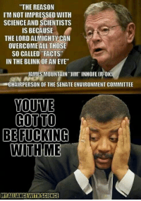 """Facts, Fucking, and Memes: """"THE REASON  I'M NOT IMPRESSED WITH  SCIENCE AND SCIENTISTS  IS BECAUSE  THE LORD ALMIGHTY CAN  OVERCOME ALL THOSE  SO CALLED FACTS  IN THE BLINK OF AN EVE""""  JAMES MOUNTAIN ''JIM'' INHOFE (R-OK)  CHAIRPERSON OF THE SENATE ENVIRONMENT COMMITTEE  YOUNTE  COTTO  BE FUCKING  WITH ME  MIAALLIANCEVITHSCENCE These people shape policy and write laws.  Remember that if you're not registered to vote yet.   - TSG"""