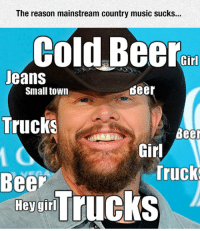 <p>It's All About The Same Now.</p>: The reason mainstream country music sucks...  Cold Beer  Jeans  Trucks  Beer  Small town  deer  Beer  Girl  Truck  ey un Trucks <p>It's All About The Same Now.</p>