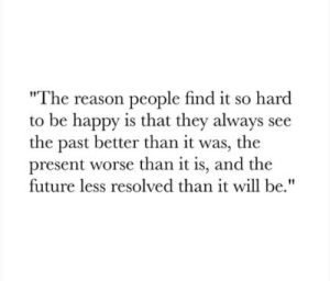 Future, Happy, and Reason: The reason people find it so hard  to be happy is that they always see  the past better than it was, the  present worse than it is, and the  future less resolved than it will be.""