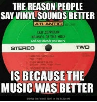 Dancing, Led Zeppelin, and Memes: THE REASON PEOPLE  SAY VINYL SOUNDS BETTER  ATLANTIC  LED ZEPPELIN  HOUSES OF THE HOLY  Led Zep blends and more  TWO  STEREO  DANCING DAYS (3:40)  2 DYER MAKER (4:19)  Bonham Jones Page Plant  NO QUARTER (6:57)  IS BECAUSE THE  MUSIC WAS BETTER  SHARED ON l'M NOT RIGHT IN THE HEAD.COM