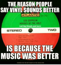 Led Zeppelin, Memes, and 🤖: THE REASON PEOPLE  SAY VINYL SOUNDS BETTER  ATLANTIC  LED ZEPPELIN  HOUSES OF THE HOLY  Led Zep blends and more  TWO  STEREO  1 DANCING DAYS (3:40)  2 DYER MAKER (4:19)  Bonham Jones Page-Plant  3, NO QUARTER (6157)  IS BECAUSE THE  MUSIC WAS BETTER  SHARED ON l'M NOT RIGHT IN THE HEAD COM Without question! 🙌🏼🙌🏼