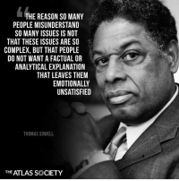 Complex, Memes, and True: THE REASON SO MANY  PEOPLE MISUNDERSTAND  SO MANY ISSUES IS NOT  04  THAT THESE ISSUES ARE SO  COMPLEX, BUT THAT PEOPLE  DO NOT WANT A FACTUAL OR  ANALYTICAL EXPLANATION  THAT LEAVES THEM  EMOTIONALLY  UNSATISFIED  THOMAS SOWELL  THE ATLAS SOCIETY Exactly True... #iHeartAynRand #Individualism