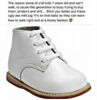 Ass, Bitch, and Facts: The reason some of y'all kids 7 years old and can't  walk, is cause this generation to busy trying to buy  them Jordan's and shit.... Bitch you better put these  ugly ass milk jug 11's on that baby so they can learn  how to walk right and at a timely fashion 10 Is this facts?! 🤔 https://t.co/2difjRPoHF