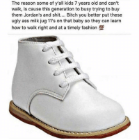 Ass, Bitch, and Fashion: The reason some of y'all kids 7 years old and can't  walk, is cause this generation to busy trying to buy  them Jordan's and shit.... Bitch you better put these  ugly ass milk jug 11's on that baby so they can learn  how to walk right and at a timely fashion 1 Not the milk jug 11s😩