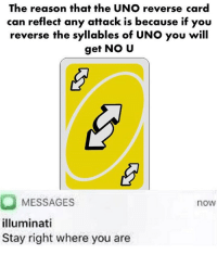 No u: The reason that the UNO reverse card  can reflect any attack is because if you  reverse the syllables of UNO you will  get NO U  MESSAGES  illuminati  Stay right where you are  now No u