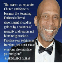 "Church, Memes, and Faith: ""The reason we separate  Church and State is  because the Founding  Fathers believed  government should be  guided by a balance of  morality and reason, not  blind religious faith.  Practice your religion in  freedom; just don't make  everyone else practice  your religion.""  KAREEM ABDUL JABBAR"