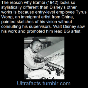 "Alive, Amazon, and Bambi: The reason why Bambi (1942) looks so  stylistically different than Disney's other  works is because entry-level employee Tyrus  Wong, an immigrant artist from China,  painted sketches of his vision without  consulting his supervisors. Walt Disney saw  his work and promoted him lead BG artist.  Ultrafacts.tumblr.com endromeda:  chronographer:  wackd:  ultrafacts:    He was a young artist employed by the Disney studio, but tasked with the entry-level job of finishing off the work of the animators and crafting the ""in-between"" animations that completed the characters' movements. Wong had learned that studio executives were creating a film from the new novel, Bambi, A Life in the Woods by Felix Salten. Tom says the young artist read the book and without consulting his supervisor, ""took the script and painted some visual concepts to set the mood, color and the design.""  His sketches recalled the lush mountain and forest scenes of Sung dynasty landscape paintings. His initiative paid off. Walt Disney, who was looking for something new for the film, was captivated and personally directed that Wong be promoted. Today, top animators and illustrators revere Wong's work. Children today are as enchanted by the misty, lyrical brushstrokes of Wong's colorful nature scenes, inspired by his training at Otis College of Art and self-study of Sung Dynasty art  Source [x] Follow Ultrafacts for more facts  HE'S STILL ALIVEHE'S 105 YEARS OLD AND HE'S *STILL FUCKING ALIVE*THIS GUY HELPED MAKE THE FILM THAT MADE ME WANT TO BE A FILMMAKER AND *HE IS STILL ALIVE*AAAAAAAAAAAAAH  I met him at a gallery event a number of years ago and, UGH HE IS SO TALENTED AND SO KIND AND ENCOURAGING THERE IS A REASON WE ALL LOVE HIM. Also, my alma.   GUYS WTF IS THIS CRAZY TALENTED GUY- HE MAKES KITES TO WOW JUST WOW"
