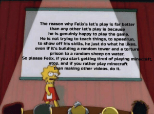 Minecraft, The Game, and Videos: The reason why Felix's let's play is far better  than any other let's play is because  he is genuinly happy to play the game.  He is not trying to teach things, to speedrun,  to show off his skills, he just do what he likes,  even if it's building a random tower and a torture  prison to a random sheep on water.  So please Felix, if you start getting tired of playing minecraft,  stop, and if you rather play minecraft  than making other videos, do it. And that's a fact
