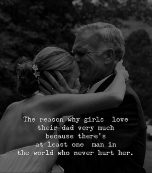 Dad, Girls, and Love: The reason why girls love  their dad very much  because there's  at least one  man in  the world who never hurt her. <3