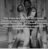 This makes me happy😂 starwarsfacts: The reason why Han Solo and Princess  Leia are so happy when arriving on Bespin is  because Carrie Fisher and Harrison Ford went  out partying the night before and were still  drunk while shooting;  Fact #351  @Starwarsfacts This makes me happy😂 starwarsfacts