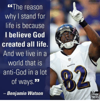 Baltimore Ravens, Memes, and Baltimore: The reason  why stand for  life is because  I believe God  created all life.  And we live in a  world that is  anti-God in  a lot  of ways  JJ  Benjamin Watson  FOX  NEWS Baltimore @Ravens tight end @benjaminswatson, who spoke at the 44th annual MarchForLife Friday, explained that it's critical to stand up for those who are voiceless and have no way to stand for themselves. First100
