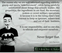 "Food, Ignorant, and Memes: The reason why we are well informed regarding celebrity  gossip and sports ""entertainment"", while being painfully  uninformed about things that actually matter, like  geopolitics, the ingredients in our food, the monetary  system or covert military operations,  is because it is in the ruling class's best  interest to keep us ignorant, subservient  and out of their business.  It is our responsibility, and no one else,  to educate and empower ourselves...  Never forget that.  Gavin Nascimento  深  New Kind Of Human OMG, this is so right on. Image from A New Kind Of Human."