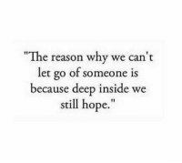 """Hope, Reason, and Deep: """"The reason why we can't  let go of someone  because deep inside we  still hope.""""  is"""