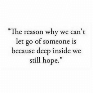 "Let Go Of: ""The reason why we can't  let go of someone is  because deep inside we  still hope."""