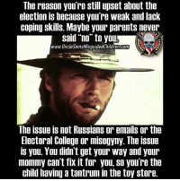 """College, Friends, and Guns: The reason you're still upset about the  election is because you're weak and lack  coping skills. Maybe your parents never  said """"no"""" to yo  www.UncleSamsMisquidedChildren.com  1775  The issue is not Russians or emails or the  Electoral College or misogyny. The issue  is you. You didn't get your way and your  mommy can't fix it for you, so you're the  child having a tantrum in the toy store. 🇺🇸FB page Fb.Com-UncleSamsChildren 🇺🇸YouTube Channel youtube.com-c-UncleSamsMisguidedChildren 🇺🇸 Visit our website for alternativemedia 🇺🇸 www.UncleSamsMisguidedChildren.com 🇺🇸 Tag Your Friends & Follow us @unclesamsmisguidedchildren unclesamsmisguidedchildren M unclesamsmisguidedchildren MisguidedLife USMCNation AmericanProud veteranowned USA Murica Merica USMC secondamendment PatrioticAsFuck NRA pepethefrog guns capitalism freedom liberty conservative 2ndamendment maga republican trumpmemes tactical igmilitia donaldtrump Americanaf gop 1776"""