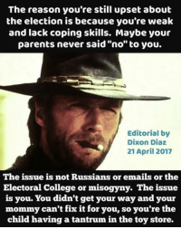 "College, Memes, and Parents: The reason you're still upset about  the election is because you're weak  and lack coping skills. Maybe your  parents never said ""no"" to you.  Editorial by  Dixon Diaz  21 April 2017  The issue is not Russians or emails or the  Electoral College or misogyny. The issue  is you. You didn't get your way and your  mommy can't fix it for you, so you're the  child having a tantrum in the toy store. ..."