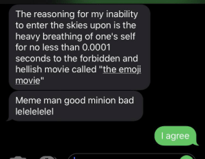 """Stonks guy good minion meme bad.: The reasoning for my inability  to enter the skies upon is the  heavy breathing of one's self  for no less than 0.0001  seconds to the forbidden and  hellish movie called """"the emoji  movie""""  Meme man good minion bad  lelelelelel  I agree Stonks guy good minion meme bad."""