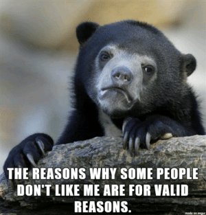Imgur, Harsh, and Truth: THE REASONS WHY SOME PEOPLE  DON'T LIKE ME ARE FOR VALID  REASONS.  made on imgur A harsh truth