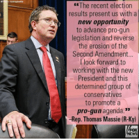"Memes, Fox News, and Opportunity: ""The recent election  results present us with a  new opportunity  to advance pro-gun  legislation and reverse  the erosion of the  Second Amendment...  I look forward to  working with the new  President and this  determined group of  Conservatives  to promote a  pro-gun agenda.""  -Rep. Thomas Massie (R-Ky)  FOX  NEWS House Republicans are re-launching the Congressional Second Amendment Caucus, a caucus with the goal of advancing pro-gun rights legislation on Capitol Hill."