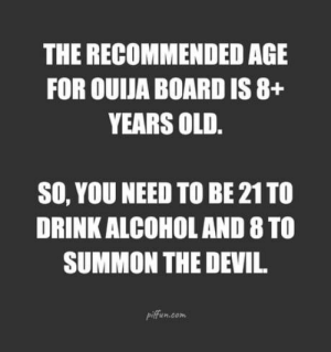 Is it true?: THE RECOMMENDED AGE  FOR OUIJA BOARD IS 8+  YEARS OLD  SO, YOU NEED TO BE 21 TO  DRINK ALCOHOL AND 8 TO  SUMMON THE DEVI  piffun.com Is it true?