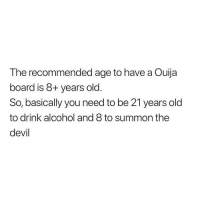 Memes, Ouija, and Devil: The recommended age to have a Ouija  board is 8+ years old.  So, basically you need to be 21 years old  to drink alcohol and 8 to summon the  devil Pffft! Stupid! 🙄
