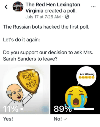 Do It Again, Virginia, and Russian: The Red Hen Lexington  HE RED  Virginia created a poll.  July 17 at 7:25 AM S  The Russian bots hacked the first poll.  Let's do it again:  Do you support our decision to ask Mrs.  Sarah Sanders to leave?  RED HEN  I Am Whining  HE  11%  Yes  89%  No!