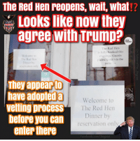 Memes, Today, and Trump: The Red Hen reopens, wait, what!?  Looks like now they  agree with Trump?  IE  USA  TODAY  The Red Hen  is fully booked this  evening. Guests  please enter via the  Welcome to  The Red Hen  Dinner by  reservation only  patio  They appear to  have adopted a Welcom  velling process  beforeyoucan  EN  The Red Hen  Dinner by  reservation only  enter there  racebook.com/Jingoist (MF)🤔