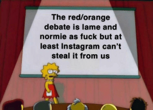 Tbh I don't even give a bother: The red/orange  debate is lame and  normie as fuck but at  least Instagram can't  steal it from us Tbh I don't even give a bother