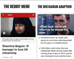 """Shamima Begum: THE REDDIT MEME  THE INSTAGRAM ADAPTION  Back  ibvNEWS EXCLUSIVE  Jihadi Jack wants UK  return as he misses his  mum  e The Briton known as Jihadi Jack  On Monday Shamima Begum told the BBC she never  sought to be an IS """"poster girl""""  wants to come home after being held  for two years in a Kurdish prison.  Shamima Begum: IS  teenager to lose UK  citizenship  2 days ago 