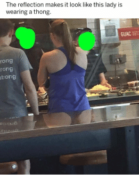 Girl Memes, Reflection, and Lady: The reflection makes it look like this lady is  wearing a thong.  GUAC  rong  rong  trong 🤣😂🤣😂😂