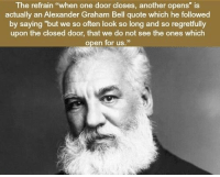 "Alexander Graham Bell, Memes, and 🤖: The refrain ""when one door closes, another opens"" is  actually an Alexander Graham Bell quote which he followed  by saying ""but we so often look so long and so regretfully  upon the closed door, that we do not see the ones which  open for us."" https://t.co/XN6chqJHcI"